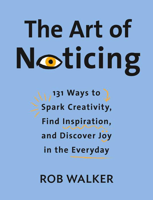 The Art of Noticing: 131 Ways to Spark Creativity, Find Inspiration, and Discover Joy in the Everyday by  Rob Walker