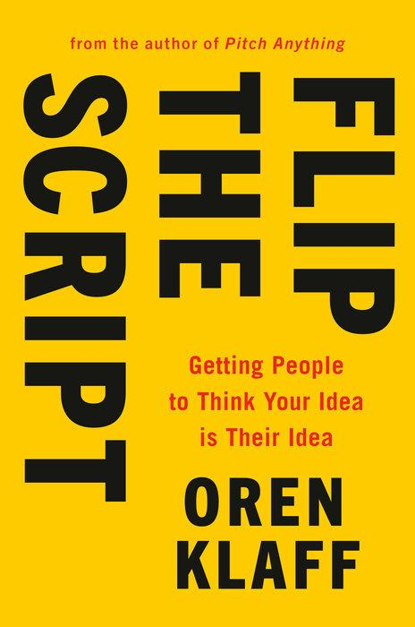 Flip the Script: Getting People to Think Your Idea Is Their Idea by  Oren Klaff