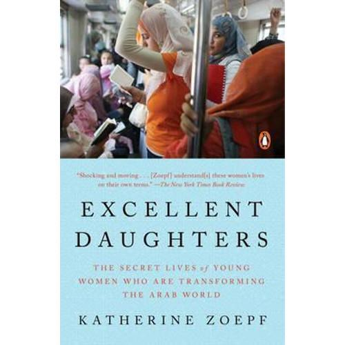 Excellent Daughters : The Secret Lives of Young Woman Who Are Transforming the Arab World
