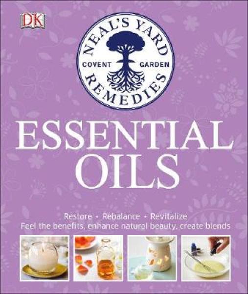 Neals Yard Remedies Essential Oils: Restore * Rebalance * Revitalize * Feel the Benefits * Enhance Natural Beauty * Cre