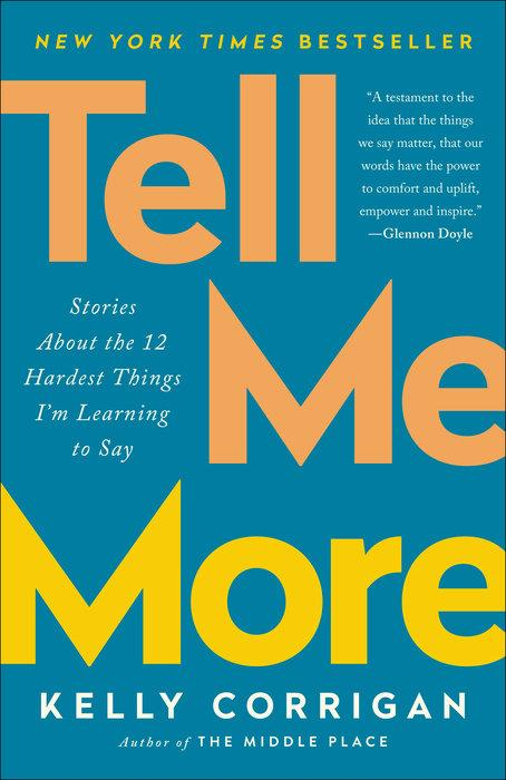 Tell Me More: Stories About the 12 Hardest Things Im Learning to Say by Kelly Corrigan