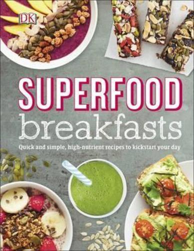 Superfood Breakfasts : Quick and Simple, High-Nutrient Recipes to Kickstart Your Day