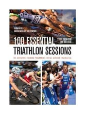 100 Essential Triathlon Sessions: The Definitive Training Programme for All Serious Triathletes - intl