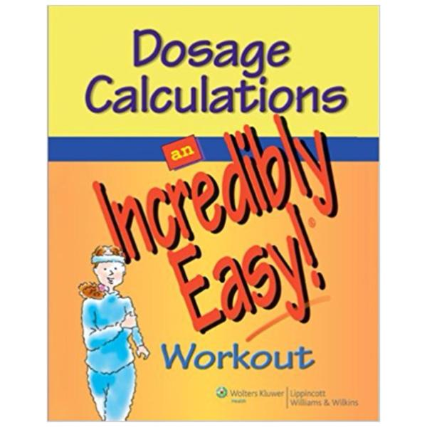 Dosage Calculations: An Incredibly Easy! Workout