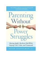 Parenting Without Power Struggles: Raising Joyful, Resilient Kids While Staying Cool, Calm, and Connected - intl