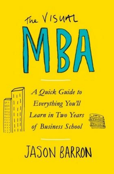 The Visual MBA : A Quick Guide to Everything Youll Learn in Two Years of Business School