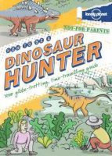 Not For Parents How to be a Dinosaur Hunter : Everything You Ever Wanted to Know