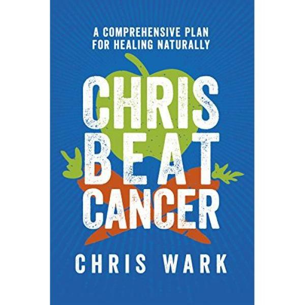 Chris Wark Chris Beat Cancer: A Comprehensive Plan for Healing Naturally - Hardcover