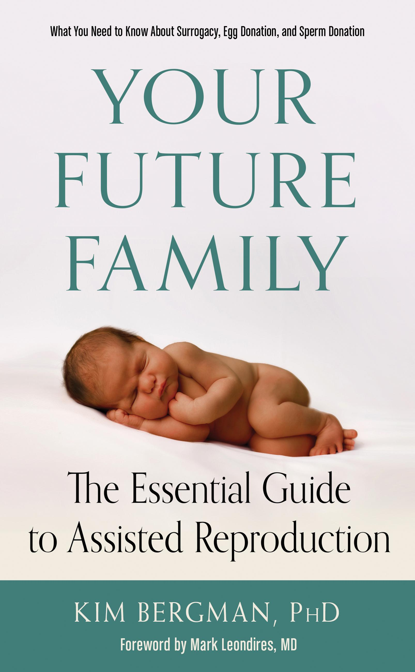 Your Future Family: The Essential Guide to Assisted Reproduction (What You Need to Know About Surrogacy, Egg Donation, and Sperm Donation) by Kim Bergman and Mark Leondires