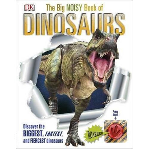 The Big Noisy Book of Dinosaurs : Discover the Biggest, Fastest, and Fiercest Dinosaurs