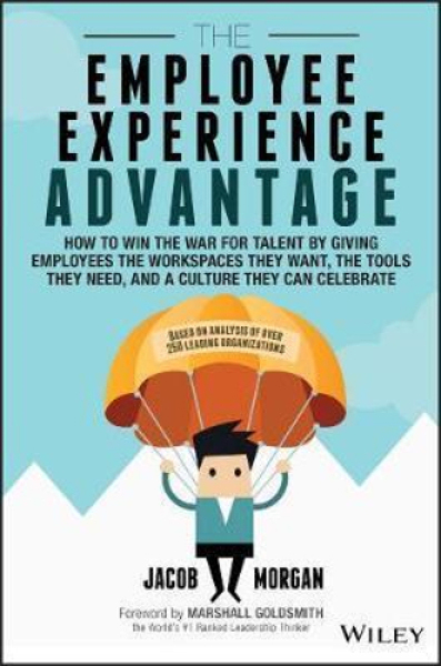 The Employee Experience Advantage : How to Win the War for Talent By Giving Employees the Workspaces They Want, the Tools They Need, and a Culture They