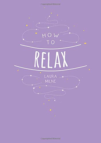 How to Relax : Tips and Techniques to Calm the Mind, Body and Soul