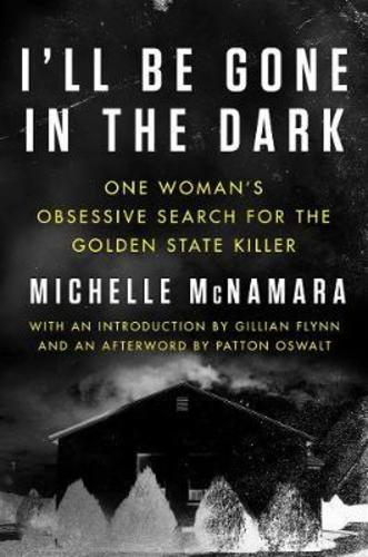 Ill Be Gone in the Dark : One Womans Obsessive Search for the Golden State Killer