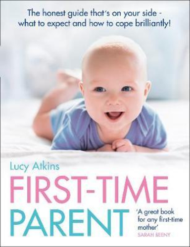 First-Time Parent : The Honest Guide to Coping Brilliantly and Staying Sane in Your Babys First Year