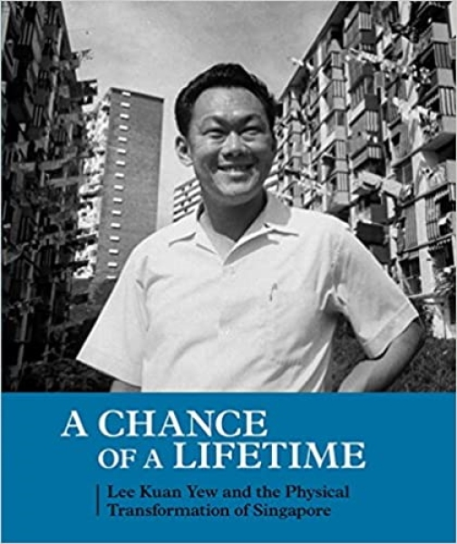A Chance of a Lifetime : Lee Kuan Yew and the Physical Transformation of Singapore