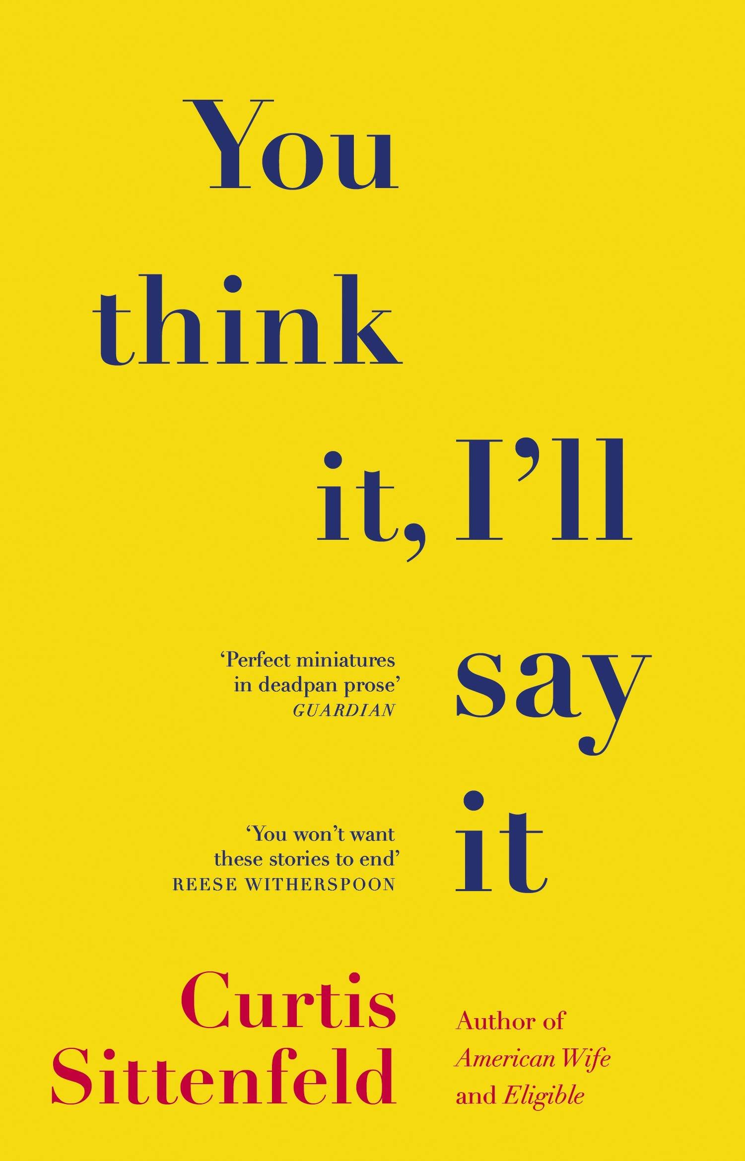 You Think It, Ill Say It: Stories by Curtis Sittenfeld
