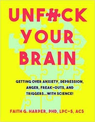 Unfuck Your Brain : Using Science To Get Over Anxiety, Depression, Anger, Freak-Outs, and Triggers