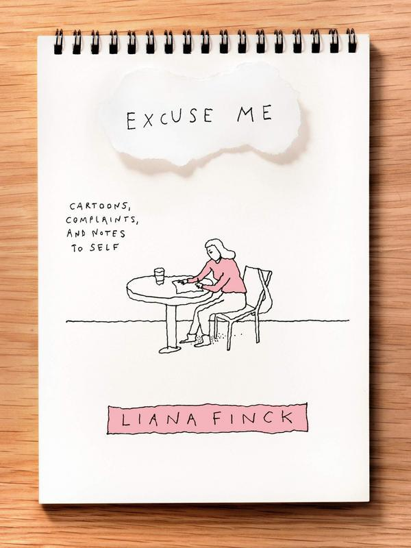 Excuse Me: Cartoons, Complaints, and Notes to Self by Liana Finck