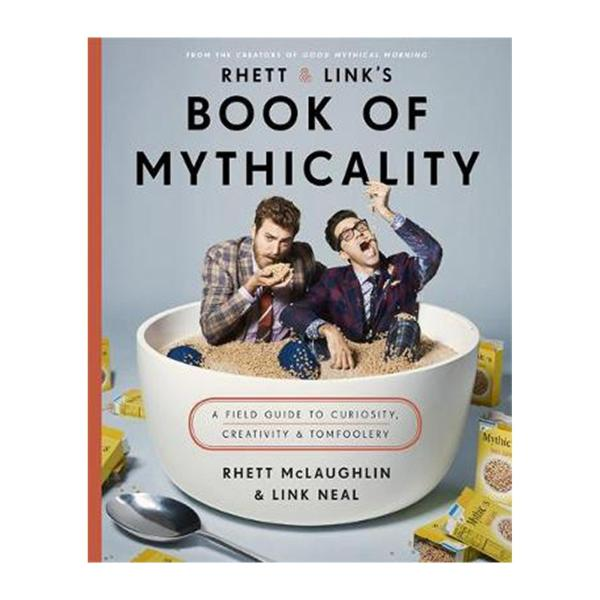 Rhett and Links Book Of Mythicality: A Field Guide To Curiosity Creativity And Tomfoolery (Hardcover)