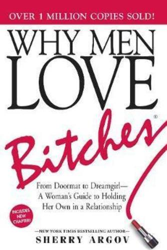 Why Men Love Bitches : From Doormat to Dreamgirl-A Womans Guide to Holding Her Own in a Relationship