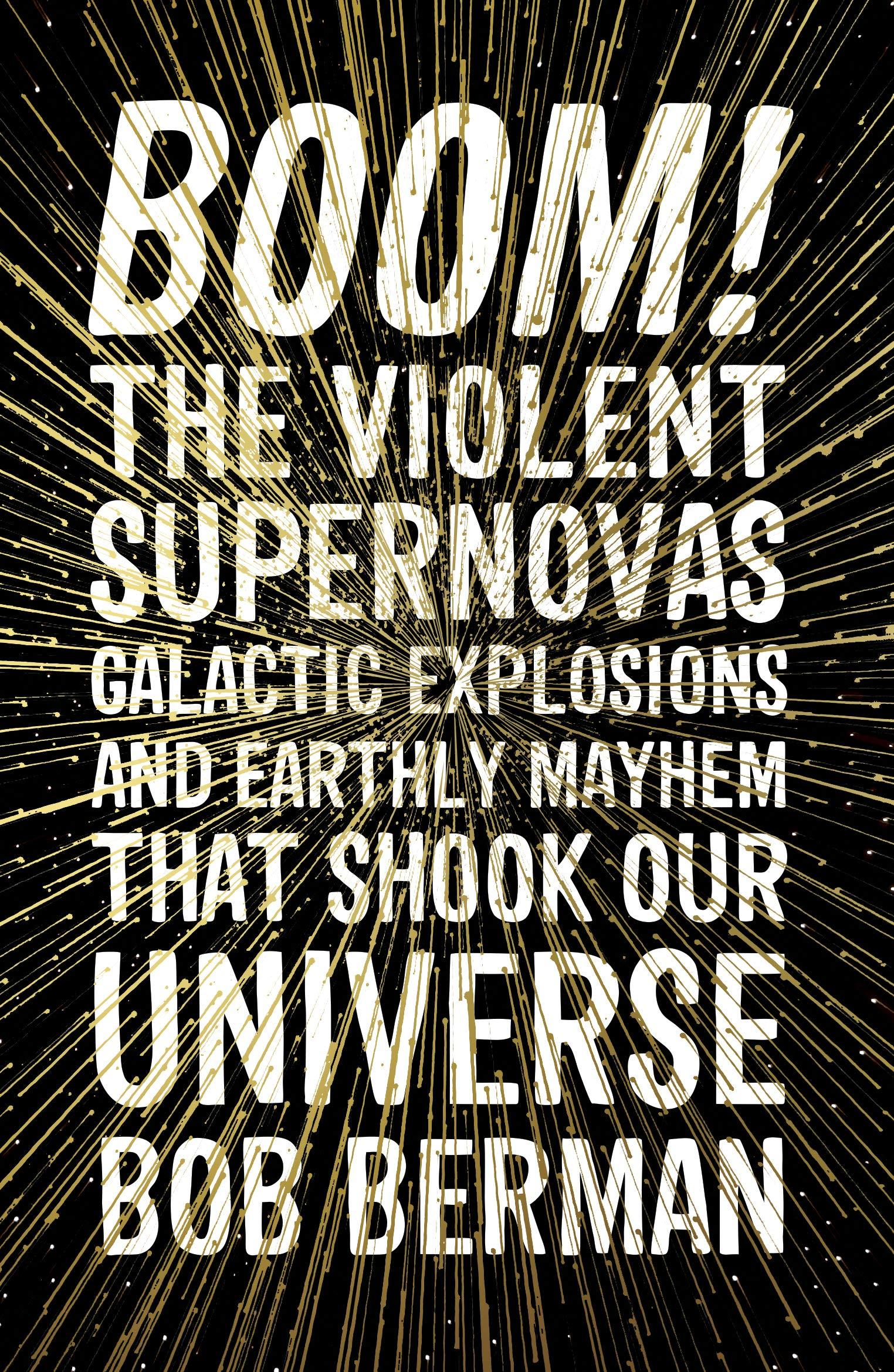 Boom!: The Violent Supernovas, Galactic Explosions, and Earthly Mayhem that Shook our Universe by Bob Berman