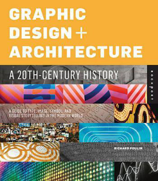 Graphic Design and Architecture, a 20th Century History : A Guide to Type, Image, Symbol, and Visual Storytelling in the Modern World