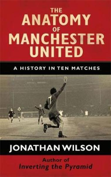 The Anatomy of Manchester United: A History in Ten Matches HC (9781409144458)