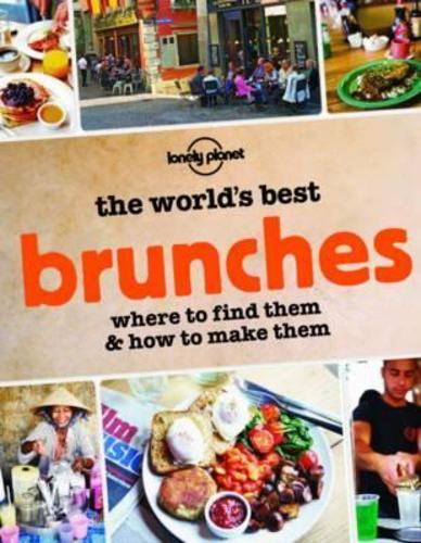 The Worlds Best Brunches : Where to Find Them and How to Make Them