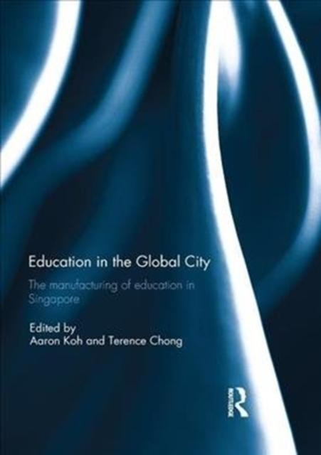 Education in the Global City: The manufacturing of education in Singapore (Edited by Aaron Koh & Terence Chong; ISBN: 9781138305625)