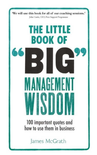 The Little Book of Big Management Wisdom: 90 important quotes and how to use them in business