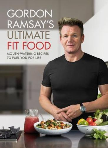 Gordon Ramsay Ultimate Fit Food : Mouth-watering recipes to fuel you for life
