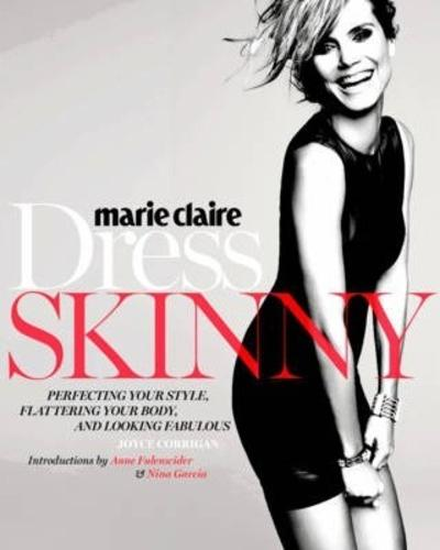 Marie Claire: Dress Skinny : Perfecting Your Style, Flattering Your Body, and Looking Fabulous