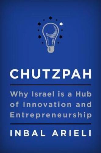 Chutzpah : Why Israel Is a Hub of Innovation and Entrepreneurship