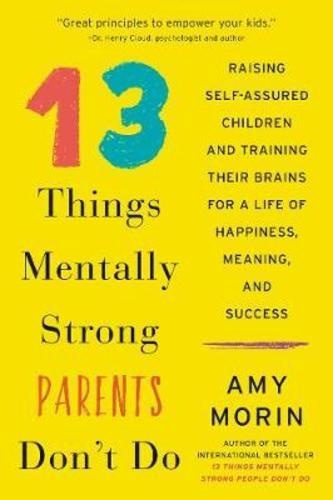 13 Things Mentally Strong Parents Dont Do : Raising Self-Assured Children and Training Their Brains for a Life of Happiness, Meaning, and Success