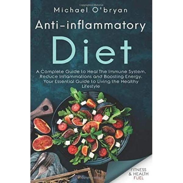 Anti-inflammatory Diet: A Complete Guide to Heal The Immune System, Reduce Inflammations and Boosting Energy. Your Essential Guide to Living the Healthy Lifestyle - Paperback