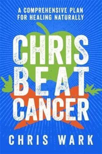 Chris Beat Cancer : A Comprehensive Plan for Healing Naturally