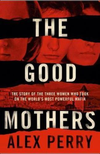 The Good Mothers : The True Story of the Women Who Took on the Worlds Most Powerful Mafia