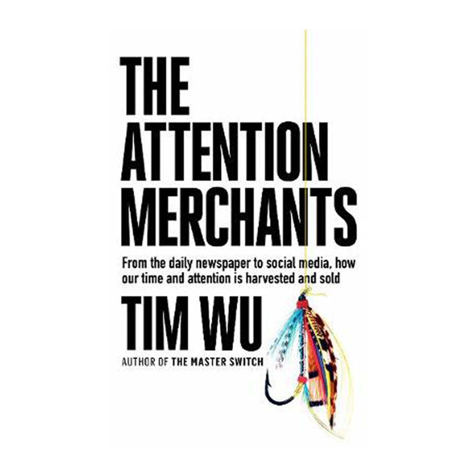 The Attention Merchants: How Our Time And Attention Are Gathered And Sold (Paperback)