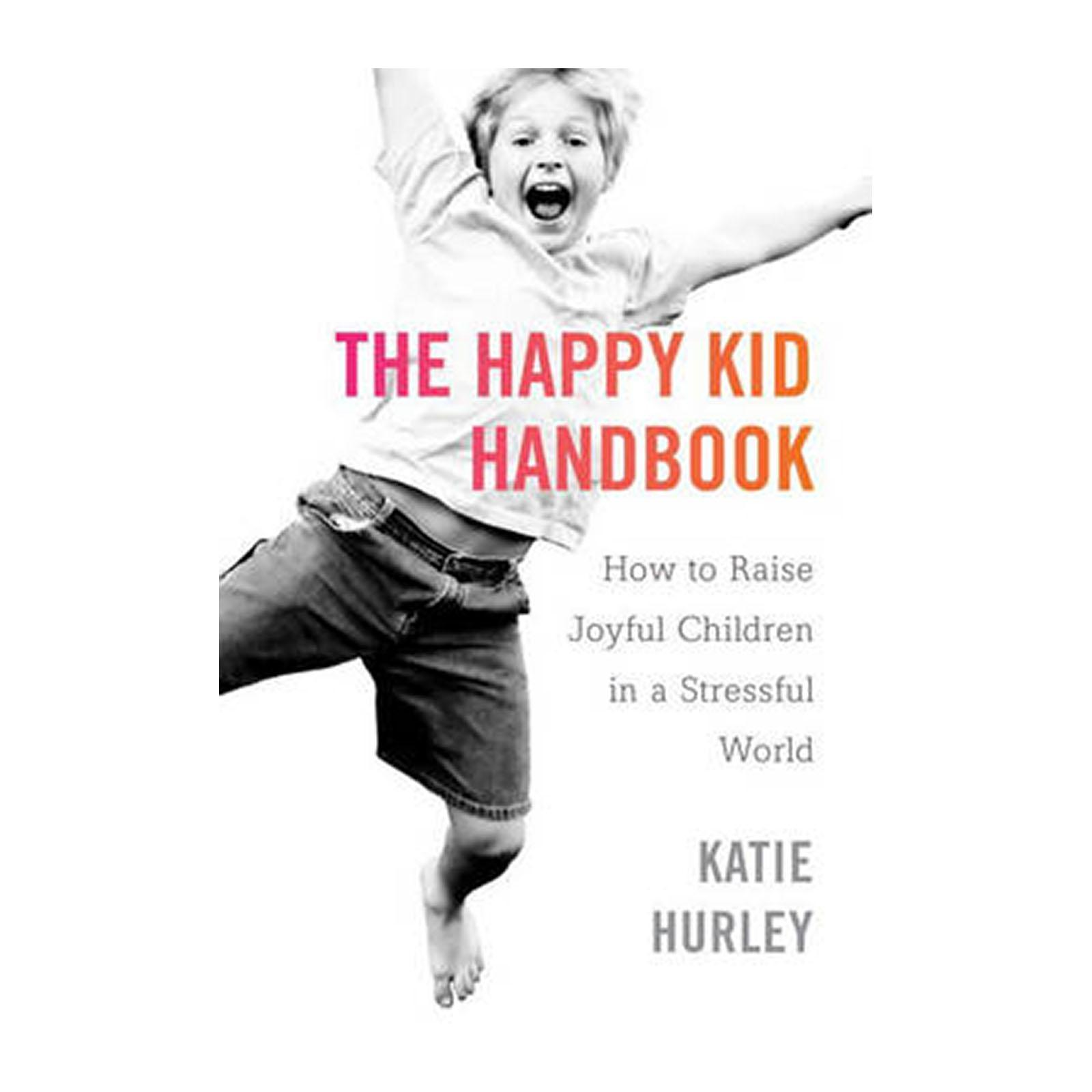 The Happy Kids Handbook: How To Raise Joyful Children In A Stressful World (Paperback)