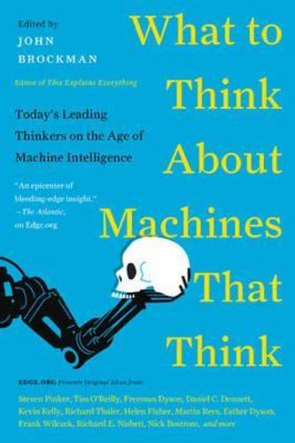 What to Think About Machines That Think : Todays Leading Thinkers on the Age of Machine Intelligence