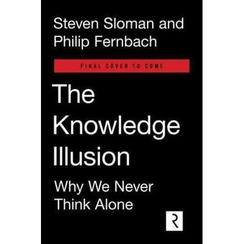 The Knowledge Illusion : Why We Never Think Alone