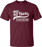 Sale New Men T Shirt It Took 50 Years To Look This Good Funny Fashion O Neck Tee Shirt Man Top Quality Maroon Intl Youthful