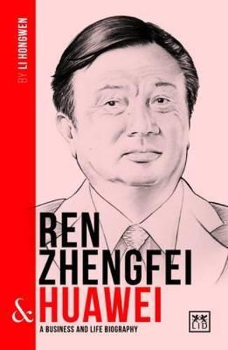 Ren Zhengfei and Huawei : A Biography of One of Chinas Greatest Entrepreneurs
