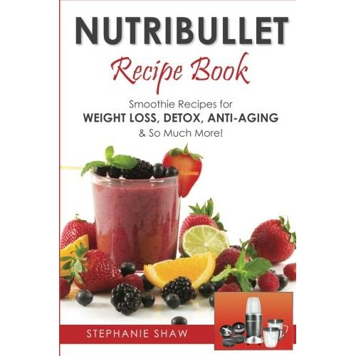 Stephanie Shaw Nutribullet Recipe Book: Smoothie Recipes for Weight-Loss, Detox, Anti-Aging & So Much More! - Paperback