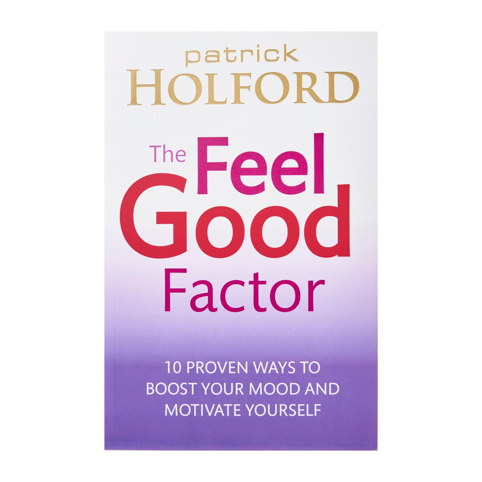 The Feel Good Factor: 10 Proven Ways To Boost Your Mood And Motivate Yourself By Patrick Holford