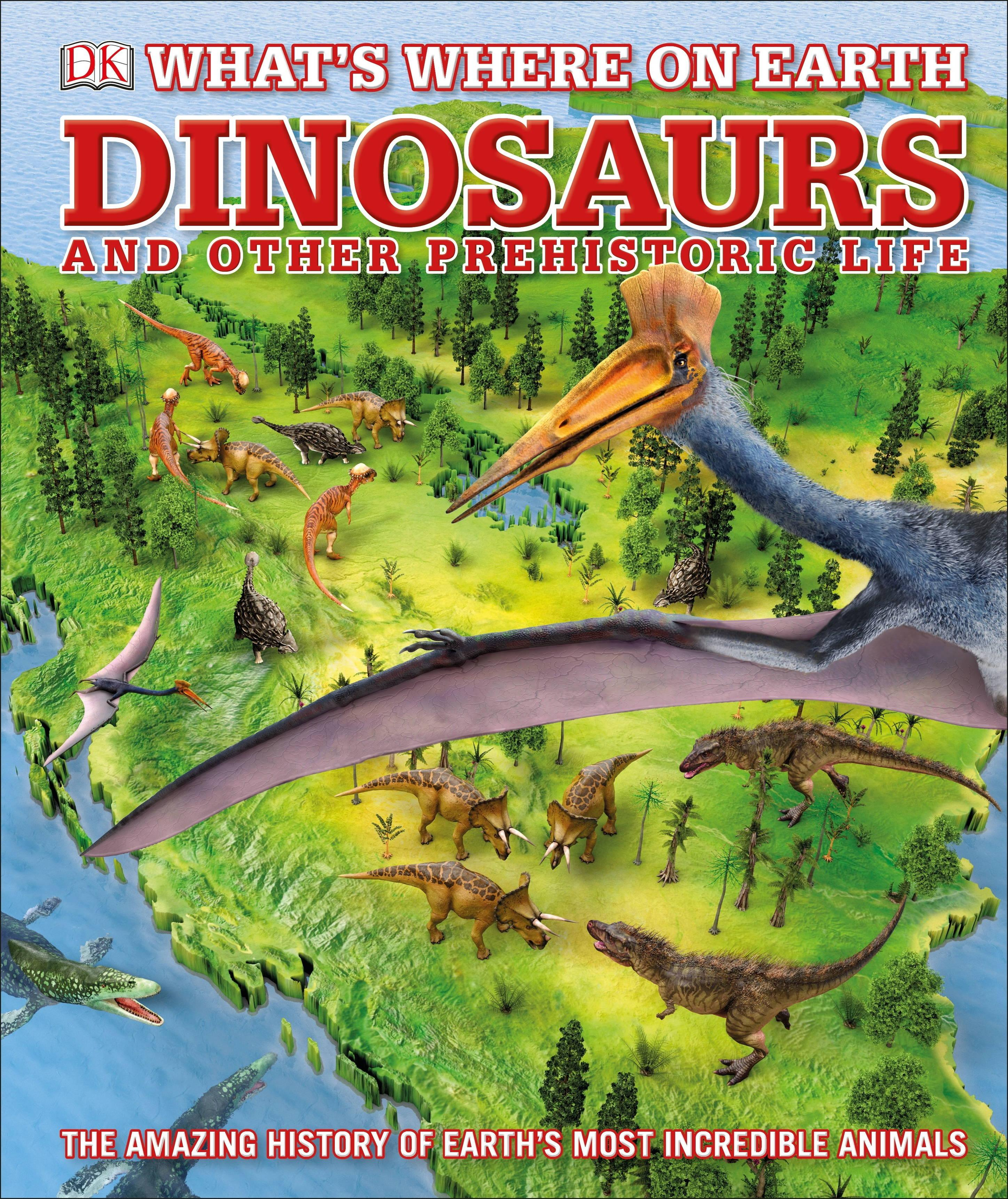 Whats Where on Earth Dinosaurs and Other Prehistoric Life by DK