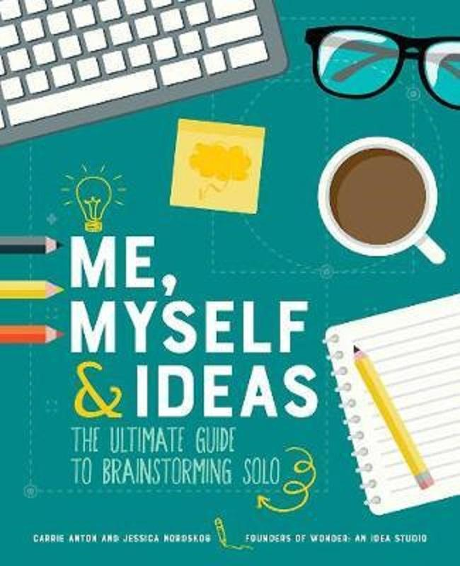 Me, Myself & Ideas: The Ultimate Guide to Brainstorming Solo by Carrie Anton and Jessica Nordskog