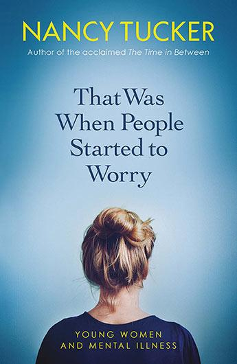That Was When People Started to Worry: Young women and mental illness by Nancy Tucker