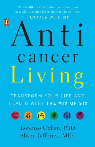 Anticancer Living: Transform Your Life and Health with the Mix of Six by  Lorenzo Cohen PHD