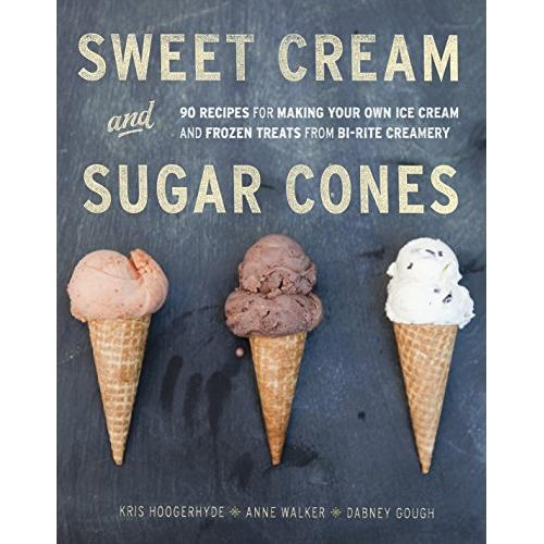 Kris Hoogerhyde Sweet Cream and Sugar Cones: 90 Recipes for Making Your Own Ice Cream and Frozen Treats from Bi-Rite Creamery [A Cookbook] - Hardcover